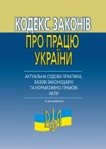 Кодекс законів про працю України (актуальна судова практика, базові законодавчі та нормативно-правові акти). 2-ге вид.