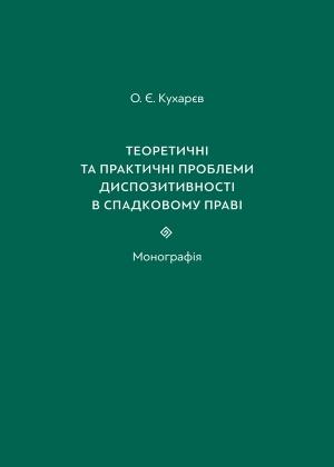 Кухарєв О. Є. Теоретичні та практичні проблеми диспозитивності в спадковому праві