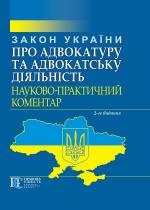 Закон України «Про адвокатуру та адвокатську діяльність». Науково-практичний коментар. 2-ге вид.